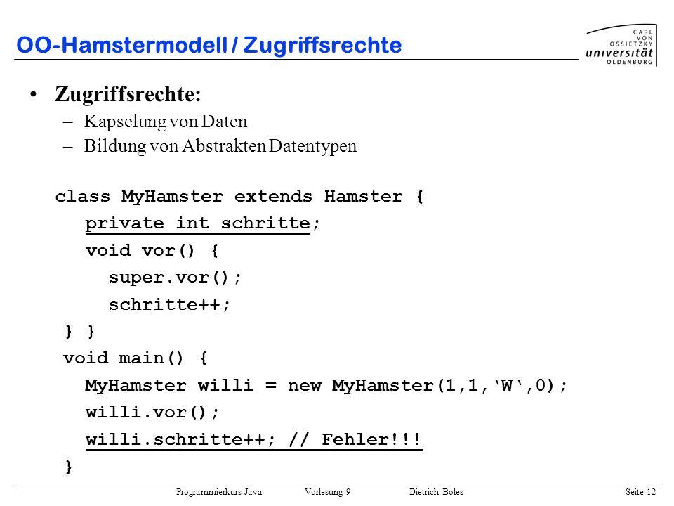 Programmierkurs Java Vorlesung 9 Dietrich Boles Seite 12 OO-Hamstermodell / Zugriffsrechte Zugriffsrechte: –Kapselung von Daten –Bildung von Abstrakte