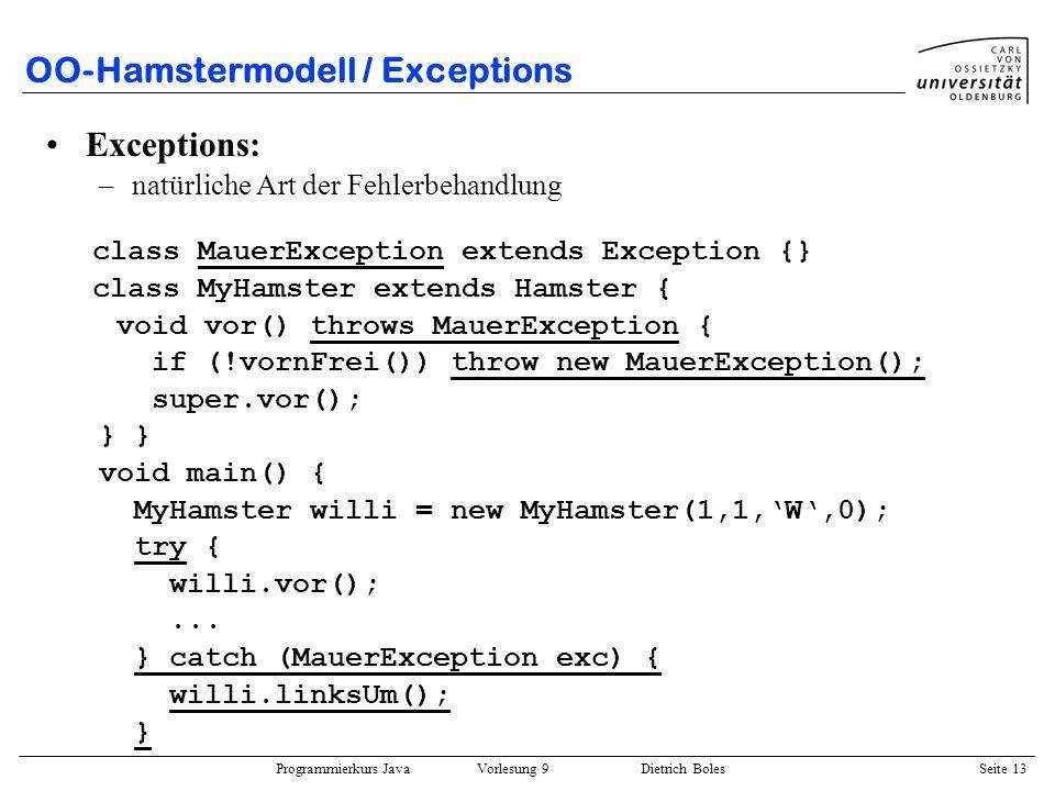 Programmierkurs Java Vorlesung 9 Dietrich Boles Seite 13 OO-Hamstermodell / Exceptions Exceptions: –natürliche Art der Fehlerbehandlung class MauerExc