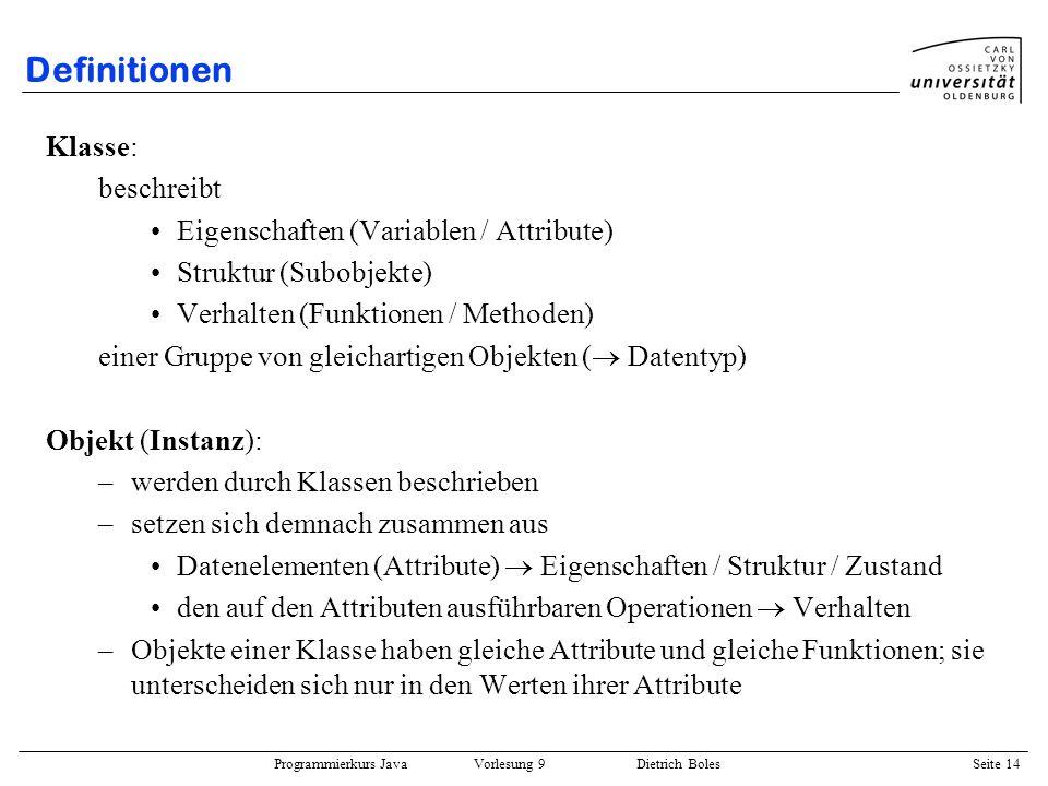 Programmierkurs Java Vorlesung 9 Dietrich Boles Seite 14 Definitionen Klasse: beschreibt Eigenschaften (Variablen / Attribute) Struktur (Subobjekte) V