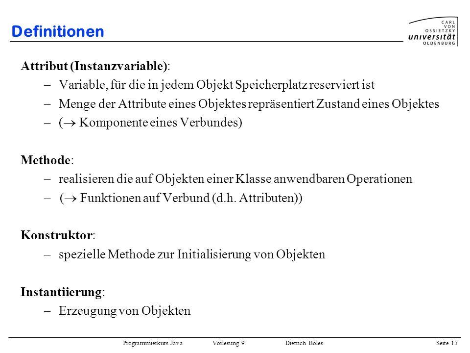 Programmierkurs Java Vorlesung 9 Dietrich Boles Seite 15 Definitionen Attribut (Instanzvariable): –Variable, für die in jedem Objekt Speicherplatz res