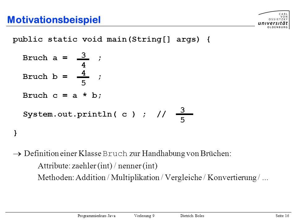 Programmierkurs Java Vorlesung 9 Dietrich Boles Seite 16 Motivationsbeispiel public static void main(String[] args) { Bruch a = ; Bruch b = ; Bruch c