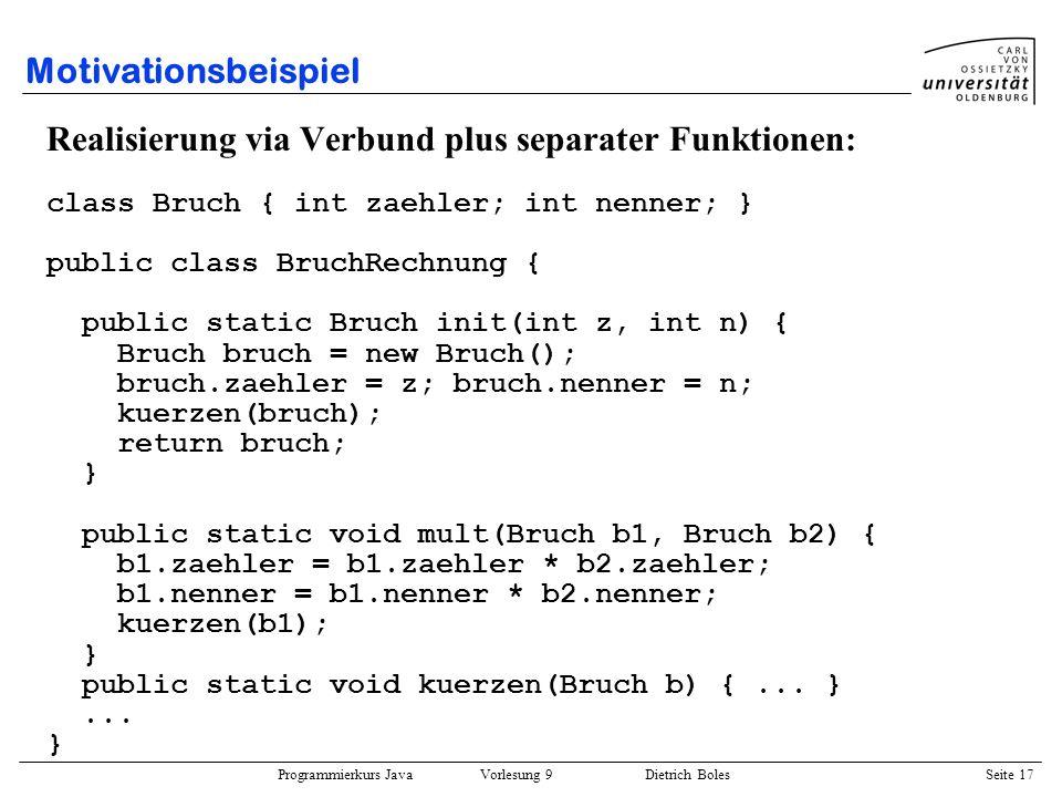Programmierkurs Java Vorlesung 9 Dietrich Boles Seite 17 Motivationsbeispiel Realisierung via Verbund plus separater Funktionen: class Bruch { int zae