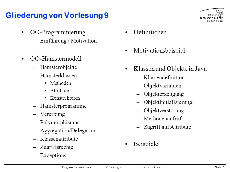 Programmierkurs Java Vorlesung 9 Dietrich Boles Seite 23 Objekterzeugung ::= new ( ) Anmerkungen: –Bezeichner muss gültiger Klassenname sein –new-Operator bildet Ausdruck, der eine Referenz auf den Speicherplatz (Menge der Attribute) für das neu erzeugte Objekt liefert Beispiele: new Bruch(); // Objekterzeugung Bruch bruch1; bruch1 = new Bruch(); // Objektvar.