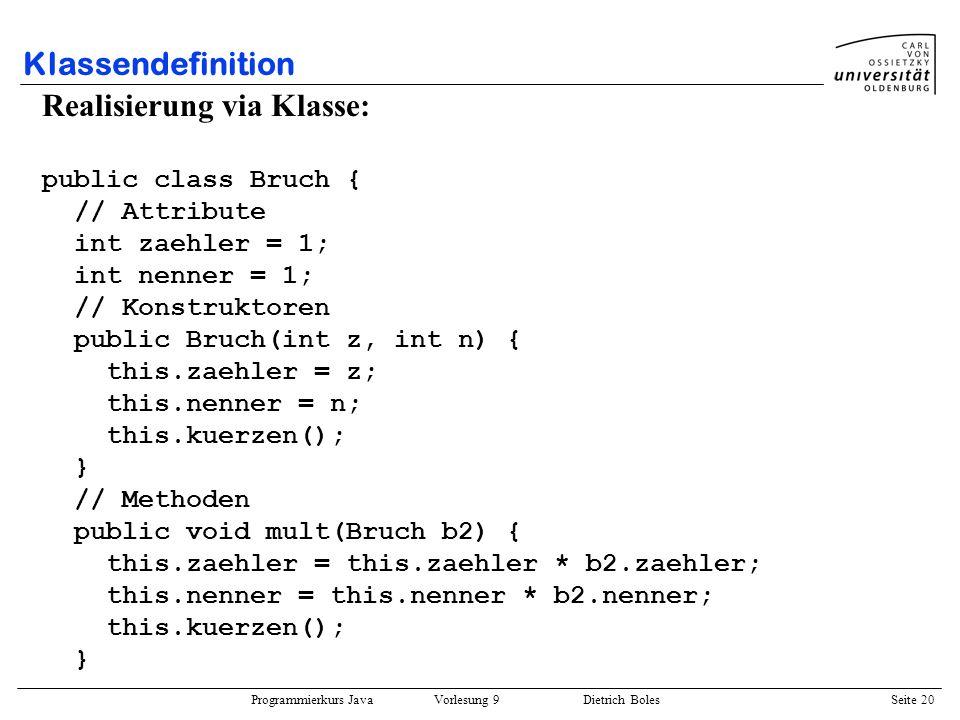 Programmierkurs Java Vorlesung 9 Dietrich Boles Seite 20 Klassendefinition Realisierung via Klasse: public class Bruch { // Attribute int zaehler = 1;