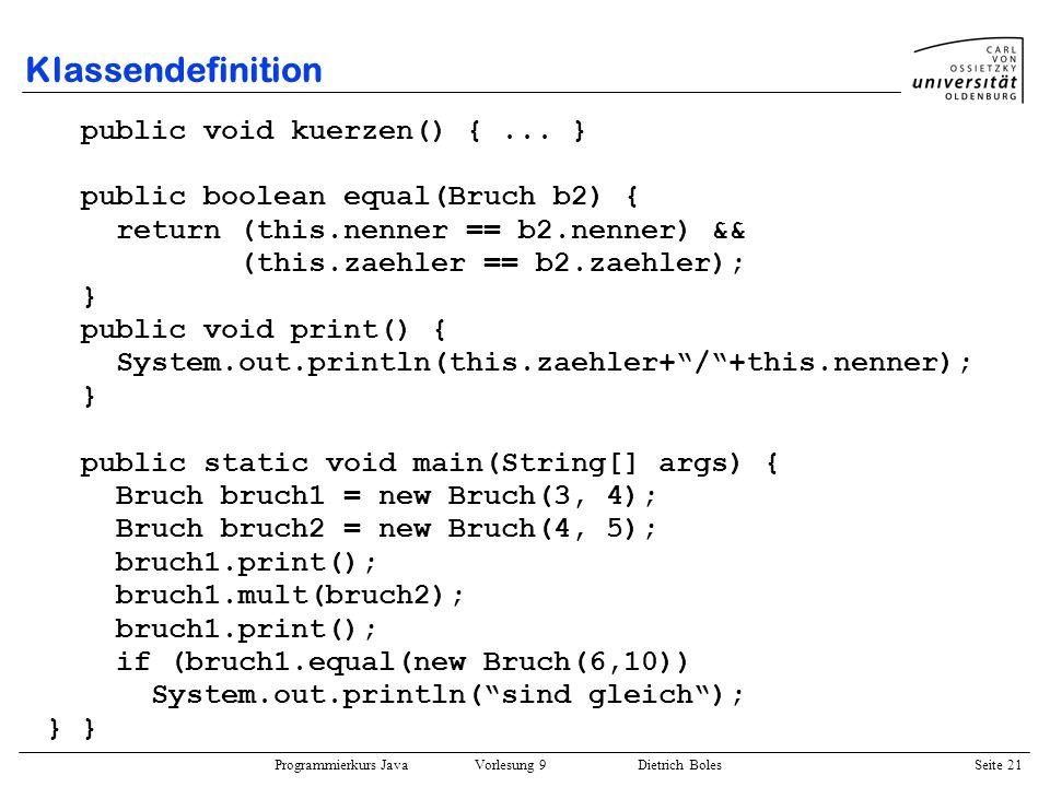 Programmierkurs Java Vorlesung 9 Dietrich Boles Seite 21 Klassendefinition public void kuerzen() {... } public boolean equal(Bruch b2) { return (this.