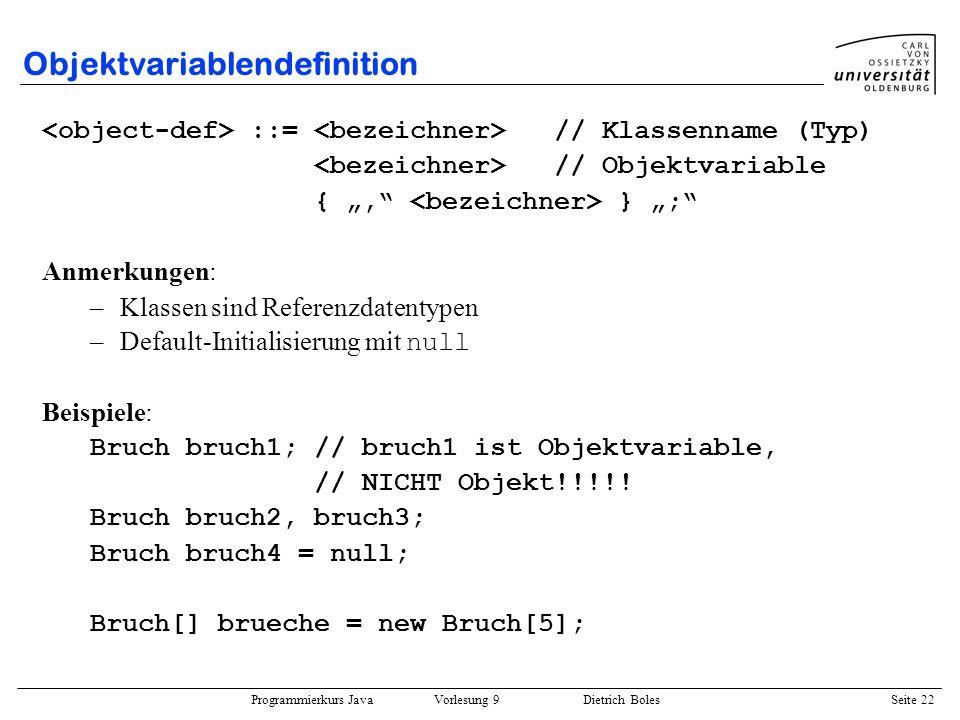 Programmierkurs Java Vorlesung 9 Dietrich Boles Seite 22 Objektvariablendefinition ::= // Klassenname (Typ) // Objektvariable {, } ; Anmerkungen: –Kla