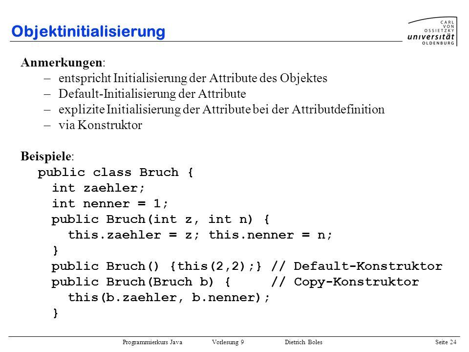Programmierkurs Java Vorlesung 9 Dietrich Boles Seite 24 Objektinitialisierung Anmerkungen: –entspricht Initialisierung der Attribute des Objektes –De