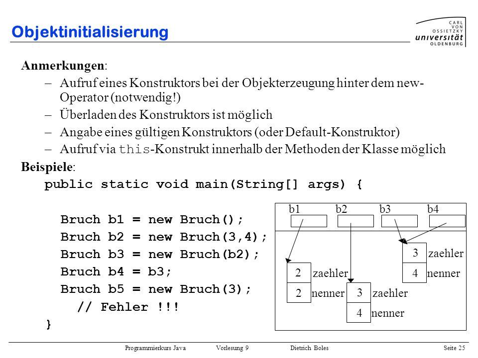 Programmierkurs Java Vorlesung 9 Dietrich Boles Seite 25 Objektinitialisierung Anmerkungen: –Aufruf eines Konstruktors bei der Objekterzeugung hinter