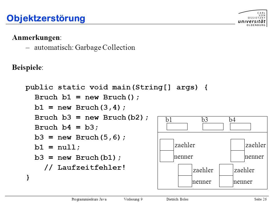 Programmierkurs Java Vorlesung 9 Dietrich Boles Seite 26 Objektzerstörung Anmerkungen: –automatisch: Garbage Collection Beispiele: public static void