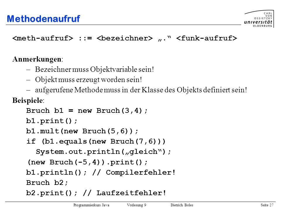 Programmierkurs Java Vorlesung 9 Dietrich Boles Seite 27 Methodenaufruf ::=. Anmerkungen: –Bezeichner muss Objektvariable sein! –Objekt muss erzeugt w
