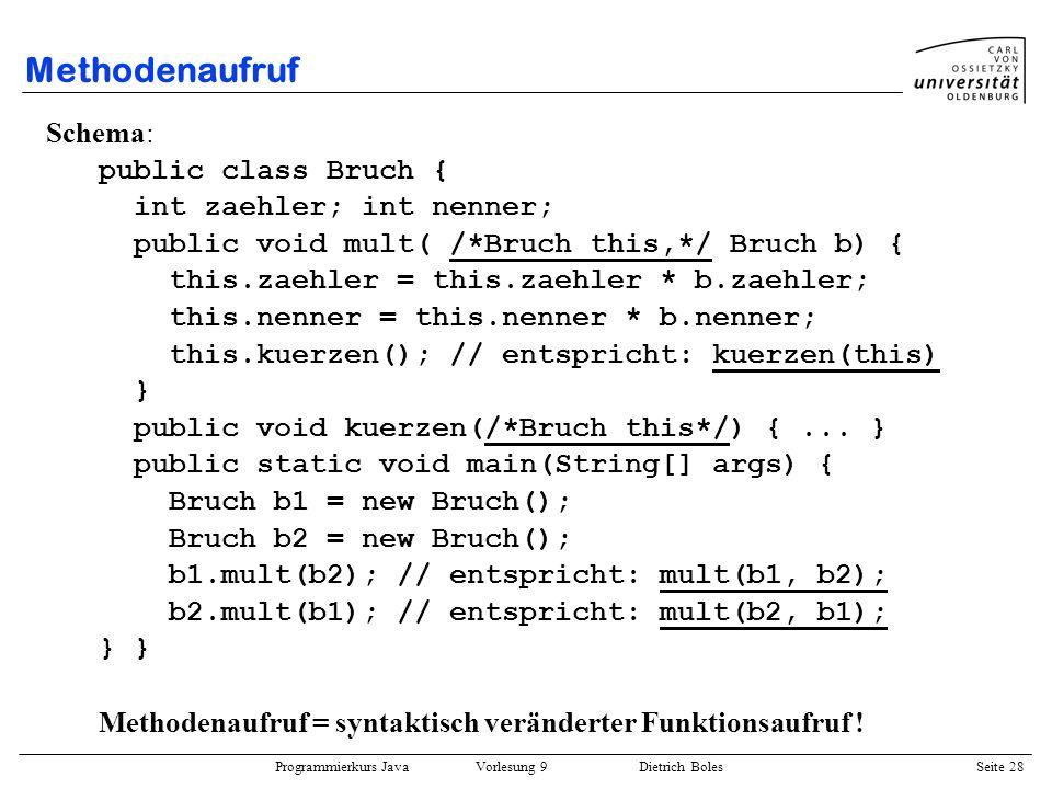 Programmierkurs Java Vorlesung 9 Dietrich Boles Seite 28 Methodenaufruf Schema: public class Bruch { int zaehler; int nenner; public void mult( /*Bruc
