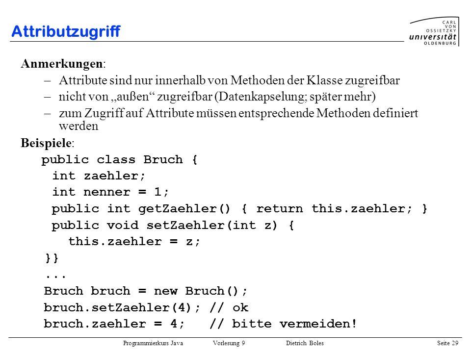 Programmierkurs Java Vorlesung 9 Dietrich Boles Seite 29 Attributzugriff Anmerkungen: –Attribute sind nur innerhalb von Methoden der Klasse zugreifbar