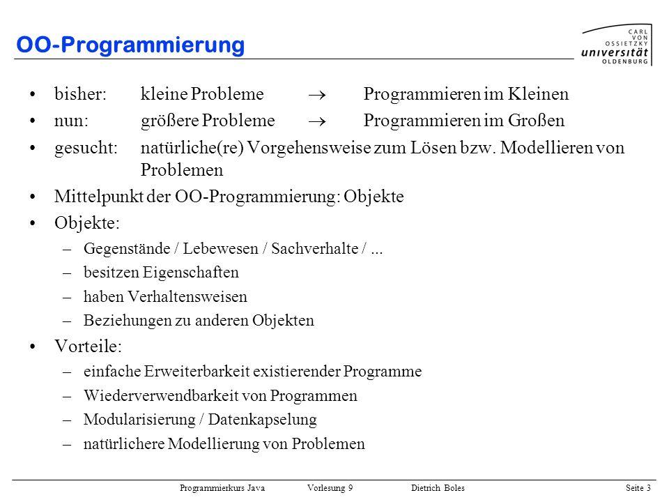 Programmierkurs Java Vorlesung 9 Dietrich Boles Seite 14 Definitionen Klasse: beschreibt Eigenschaften (Variablen / Attribute) Struktur (Subobjekte) Verhalten (Funktionen / Methoden) einer Gruppe von gleichartigen Objekten ( Datentyp) Objekt (Instanz): –werden durch Klassen beschrieben –setzen sich demnach zusammen aus Datenelementen (Attribute) Eigenschaften / Struktur / Zustand den auf den Attributen ausführbaren Operationen Verhalten –Objekte einer Klasse haben gleiche Attribute und gleiche Funktionen; sie unterscheiden sich nur in den Werten ihrer Attribute