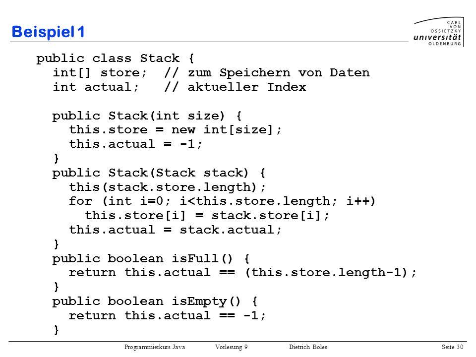 Programmierkurs Java Vorlesung 9 Dietrich Boles Seite 30 Beispiel 1 public class Stack { int[] store; // zum Speichern von Daten int actual; // aktuel