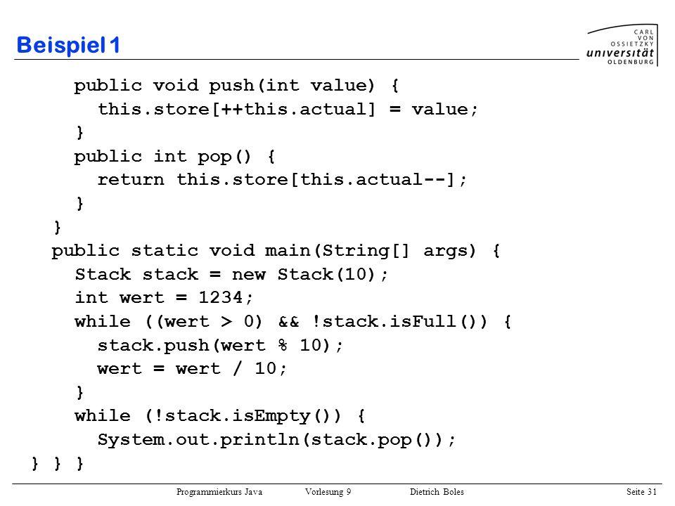 Programmierkurs Java Vorlesung 9 Dietrich Boles Seite 31 Beispiel 1 public void push(int value) { this.store[++this.actual] = value; } public int pop(