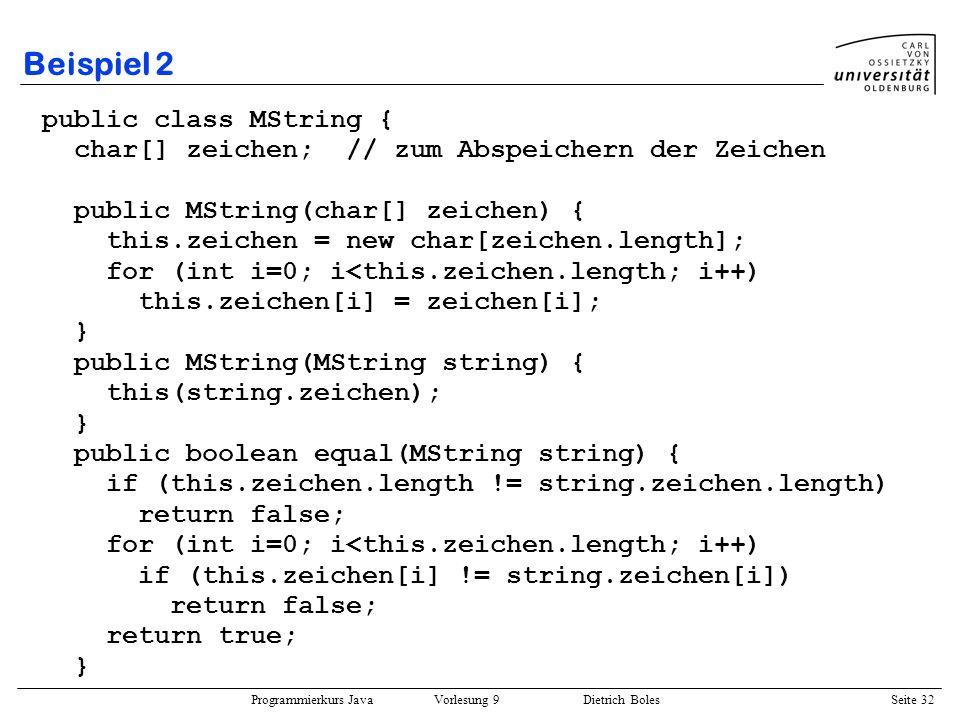 Programmierkurs Java Vorlesung 9 Dietrich Boles Seite 32 Beispiel 2 public class MString { char[] zeichen; // zum Abspeichern der Zeichen public MStri