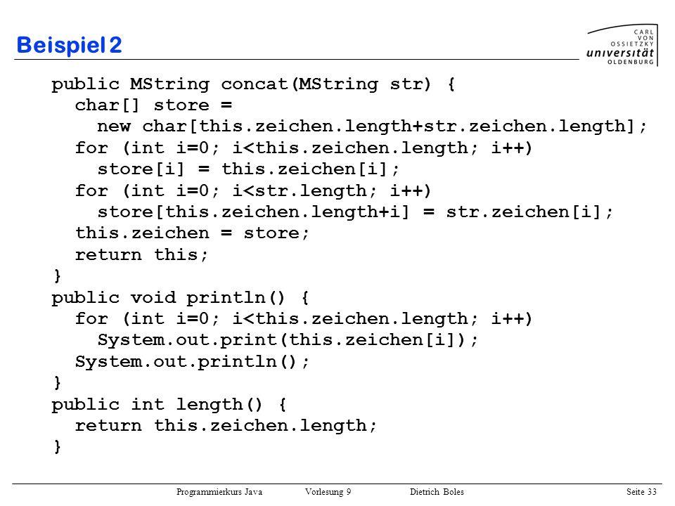Programmierkurs Java Vorlesung 9 Dietrich Boles Seite 33 Beispiel 2 public MString concat(MString str) { char[] store = new char[this.zeichen.length+s