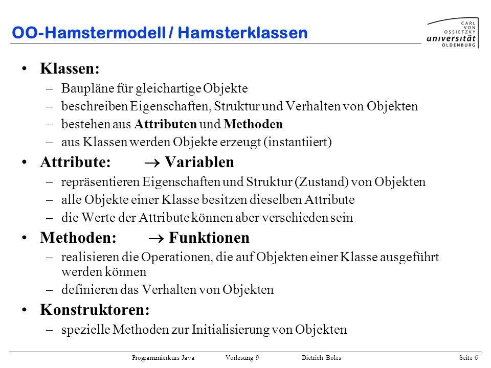Programmierkurs Java Vorlesung 9 Dietrich Boles Seite 17 Motivationsbeispiel Realisierung via Verbund plus separater Funktionen: class Bruch { int zaehler; int nenner; } public class BruchRechnung { public static Bruch init(int z, int n) { Bruch bruch = new Bruch(); bruch.zaehler = z; bruch.nenner = n; kuerzen(bruch); return bruch; } public static void mult(Bruch b1, Bruch b2) { b1.zaehler = b1.zaehler * b2.zaehler; b1.nenner = b1.nenner * b2.nenner; kuerzen(b1); } public static void kuerzen(Bruch b) {...
