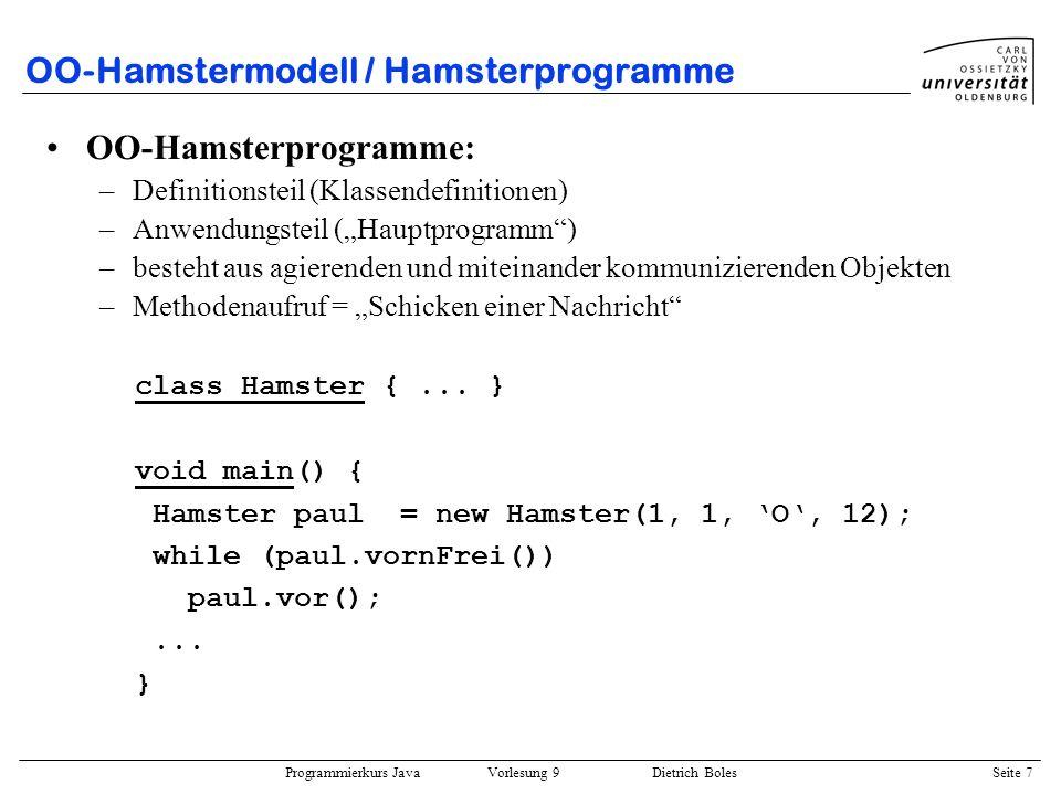 Programmierkurs Java Vorlesung 9 Dietrich Boles Seite 18 Motivationsbeispiel public static boolean equal(Bruch b1, Bruch b2) { return (b1.nenner == b2.nenner) && (b1.zaehler == b2.zaehler); } public static void print(Bruch b) { System.out.println(b.zaehler + / + b.nenner); } public static void main(String[] args) { Bruch bruch1 = init(3, 4); Bruch bruch2 = init(4, 5); print(bruch1); mult(bruch1, bruch2); print(bruch1); if (equal(bruch1, init(6,10)) System.out.println(sind gleich); }