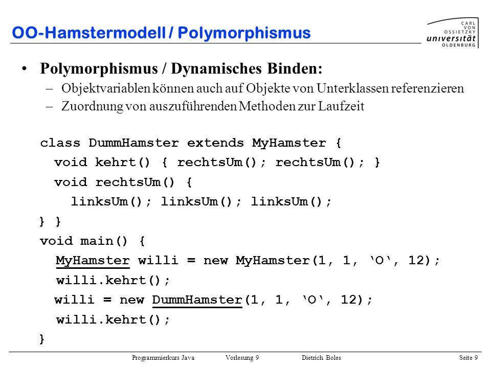 Programmierkurs Java Vorlesung 9 Dietrich Boles Seite 10 OO-Hamstermodell / Aggregation/Delegation Aggregation: –Attribute können selbst wieder Objekte (Subobjekte) sein (Part-Of- Beziehung) Delegation: –Weiterreichen von Nachrichten an Subobjekte class MyHamster extends Hamster { Hamster knecht; MyHamster(int x, int y, char b, int k) { super(x, y, b, k); knecht = new Hamster(x, y, b, k); } void laufeZurMauer() { while (knecht.vornFrei()) knecht.vor(); } }
