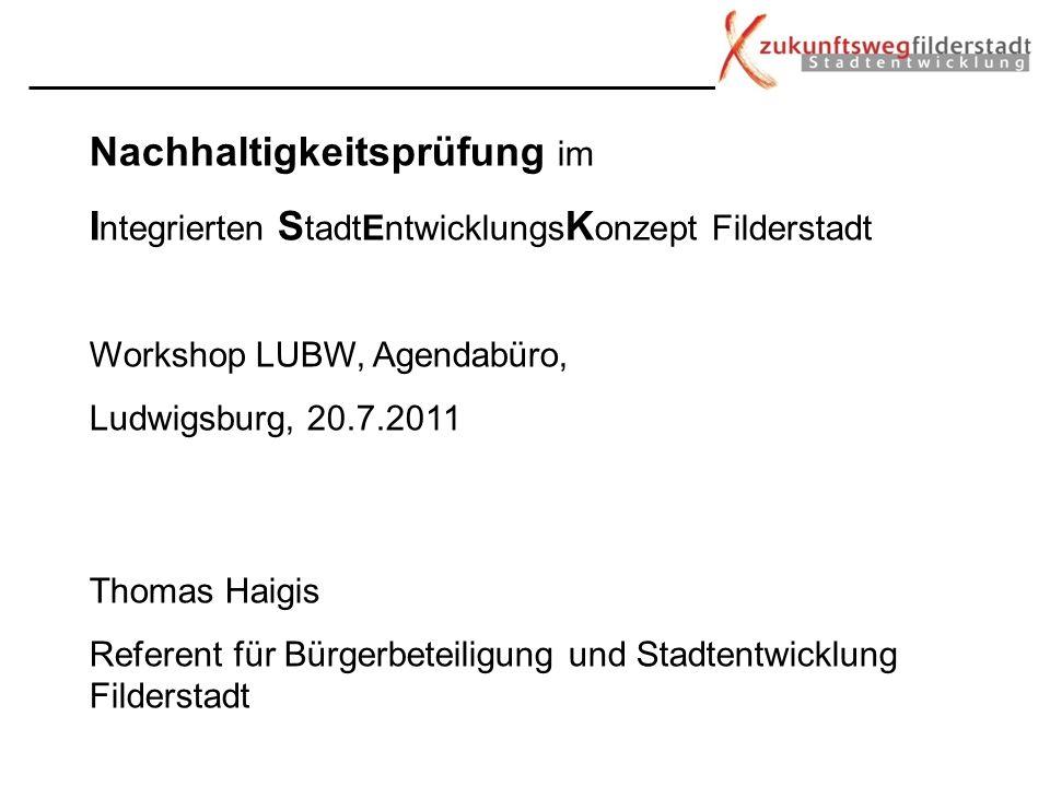 Nachhaltigkeitsprüfung im I ntegrierten S tadtEntwicklungs K onzept Filderstadt Workshop LUBW, Agendabüro, Ludwigsburg, 20.7.2011 Thomas Haigis Refere