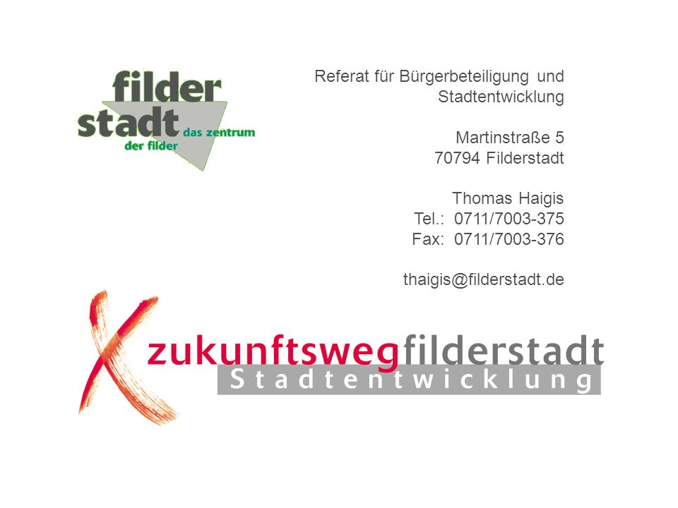 Referat für Bürgerbeteiligung und Stadtentwicklung Martinstraße 5 70794 Filderstadt Thomas Haigis Tel.: 0711/7003-375 Fax: 0711/7003-376 thaigis@filde