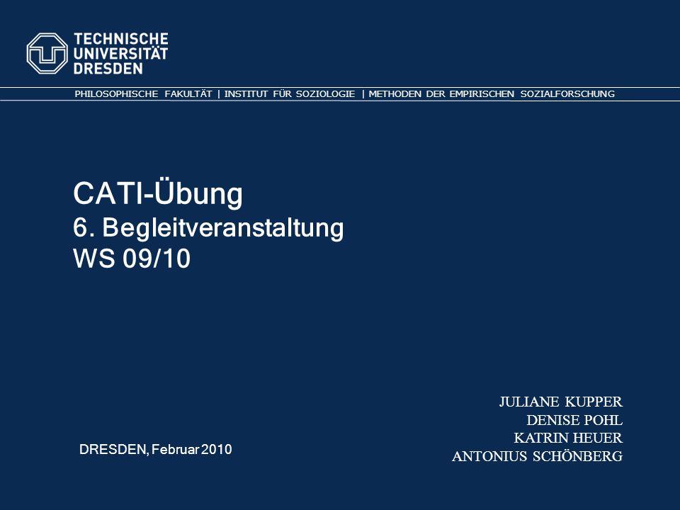 CATI-Übung 6. Begleitveranstaltung WS 09/10 PHILOSOPHISCHE FAKULTÄT | INSTITUT FÜR SOZIOLOGIE | METHODEN DER EMPIRISCHEN SOZIALFORSCHUNG JULIANE KUPPE
