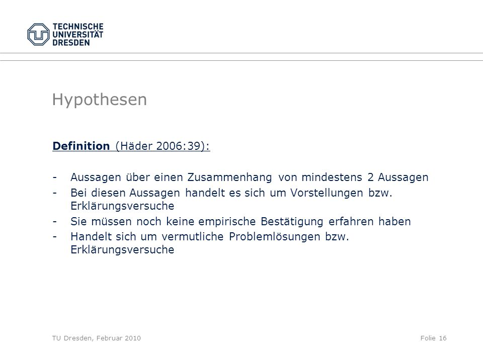 TU Dresden, Februar 2010Folie 16 Hypothesen Definition (Häder 2006:39): -Aussagen über einen Zusammenhang von mindestens 2 Aussagen -Bei diesen Aussag
