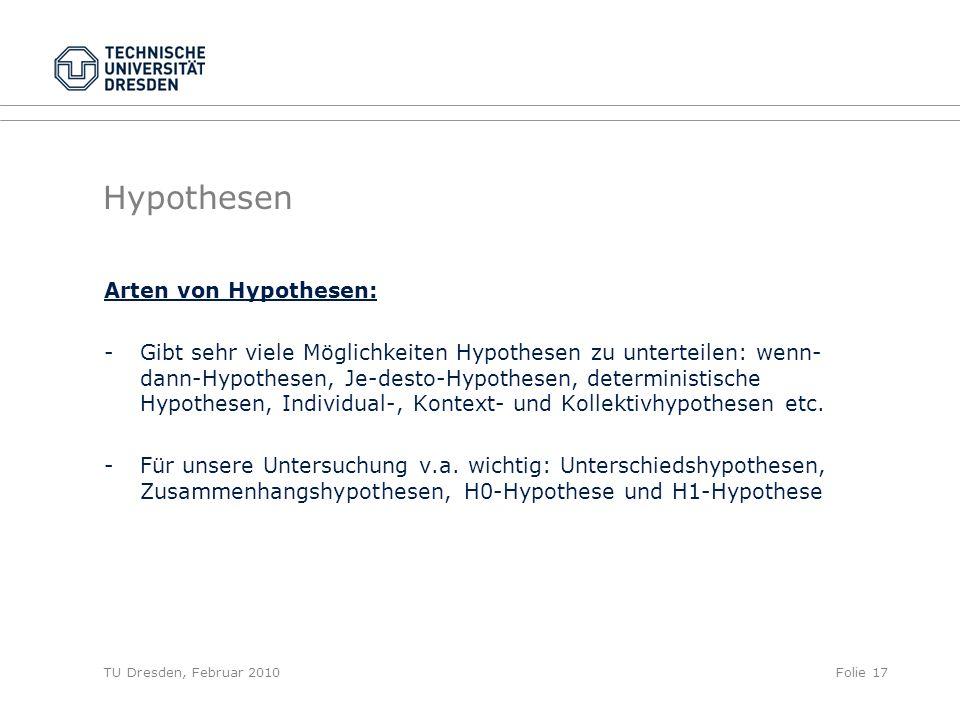 TU Dresden, Februar 2010Folie 17 Hypothesen Arten von Hypothesen: -Gibt sehr viele Möglichkeiten Hypothesen zu unterteilen: wenn- dann-Hypothesen, Je-