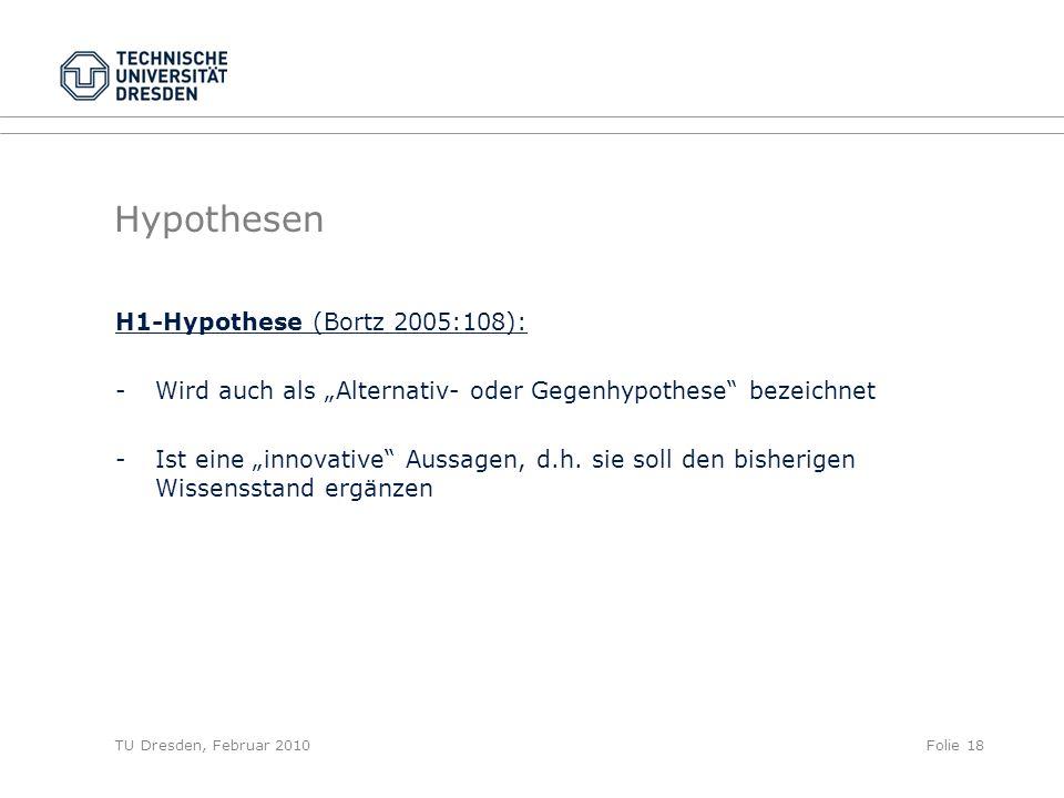 TU Dresden, Februar 2010Folie 18 Hypothesen H1-Hypothese (Bortz 2005:108): -Wird auch als Alternativ- oder Gegenhypothese bezeichnet - Ist eine innova