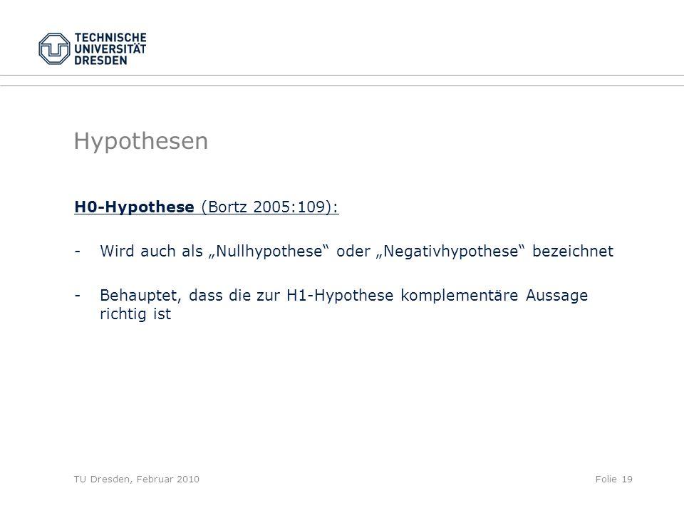 TU Dresden, Februar 2010Folie 19 Hypothesen H0-Hypothese (Bortz 2005:109): -Wird auch als Nullhypothese oder Negativhypothese bezeichnet - Behauptet,