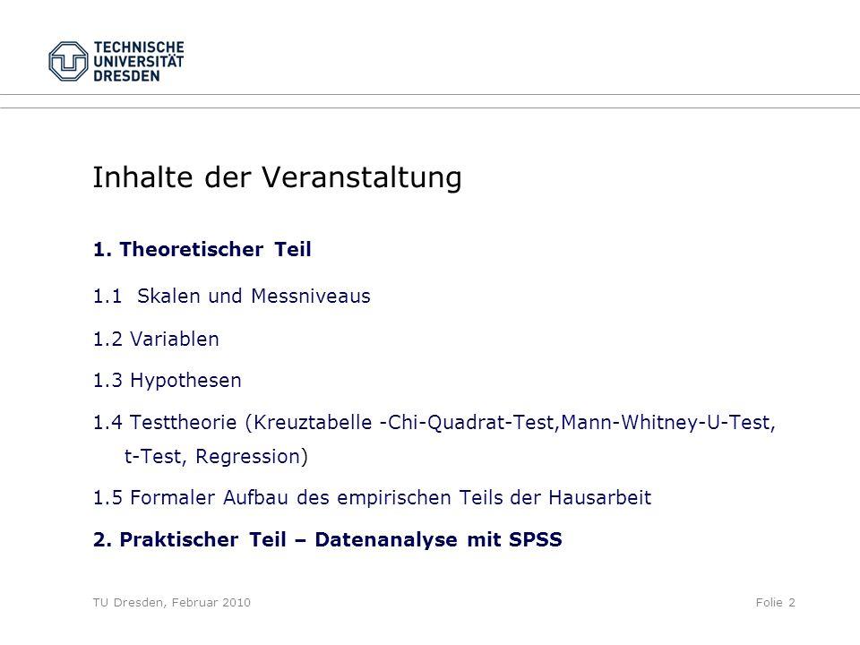TU Dresden, Februar 2010Folie 2 Inhalte der Veranstaltung 1. Theoretischer Teil 1.1 Skalen und Messniveaus 1.2 Variablen 1.3 Hypothesen 1.4 Testtheori