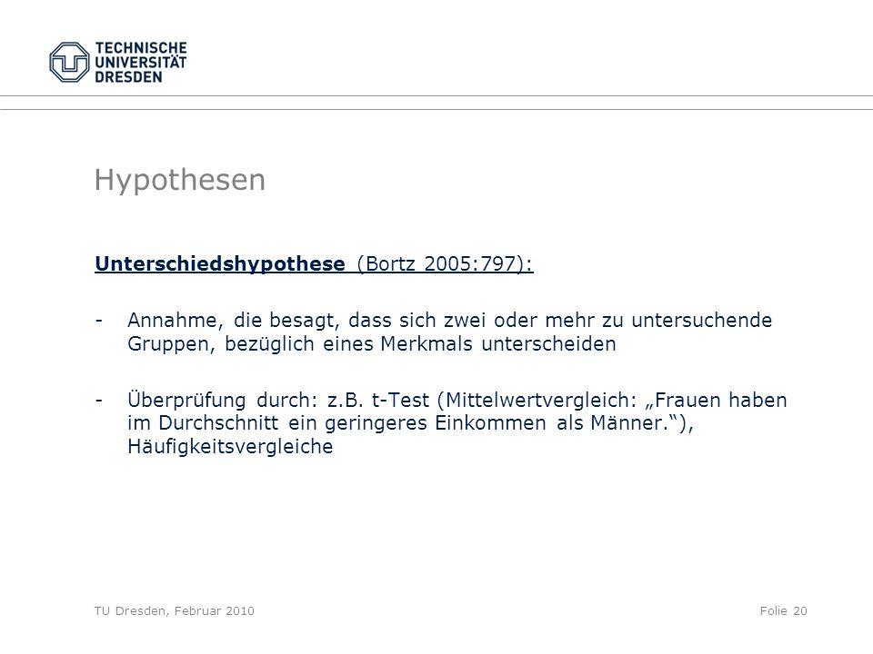 TU Dresden, Februar 2010Folie 20 Hypothesen Unterschiedshypothese (Bortz 2005:797): -Annahme, die besagt, dass sich zwei oder mehr zu untersuchende Gr