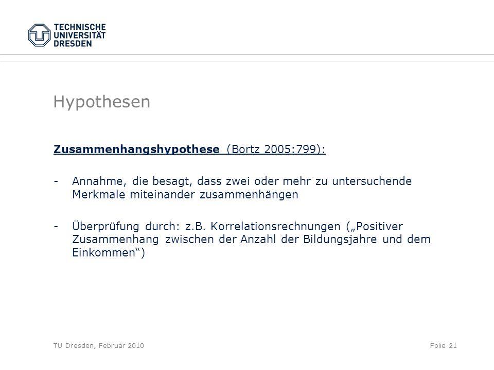 TU Dresden, Februar 2010Folie 21 Hypothesen Zusammenhangshypothese (Bortz 2005:799): -Annahme, die besagt, dass zwei oder mehr zu untersuchende Merkma