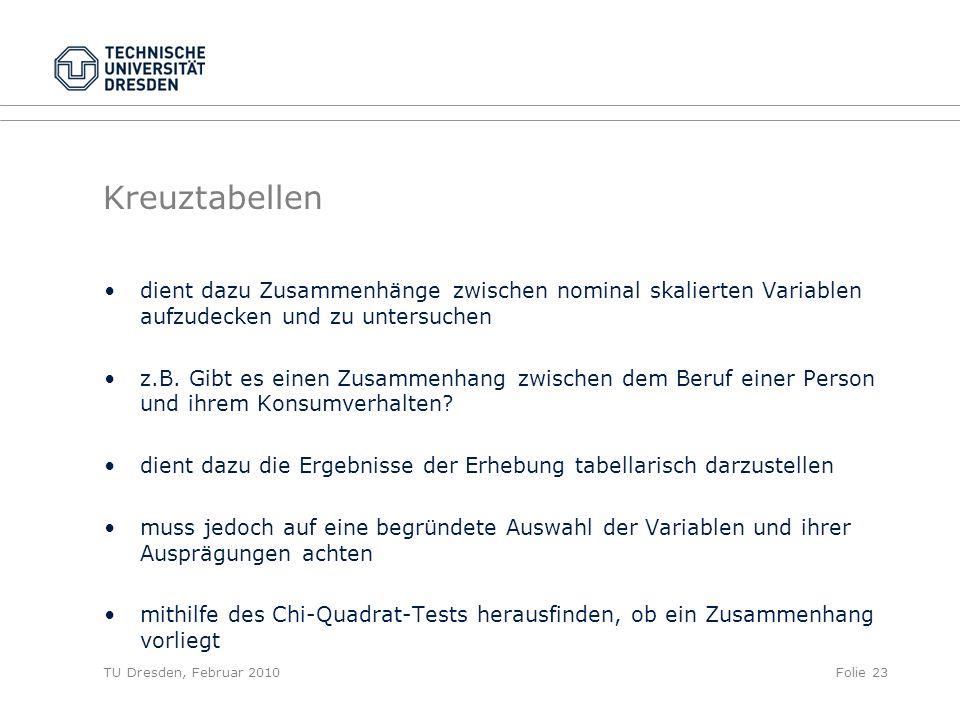 TU Dresden, Februar 2010Folie 23 Kreuztabellen dient dazu Zusammenhänge zwischen nominal skalierten Variablen aufzudecken und zu untersuchen z.B. Gibt