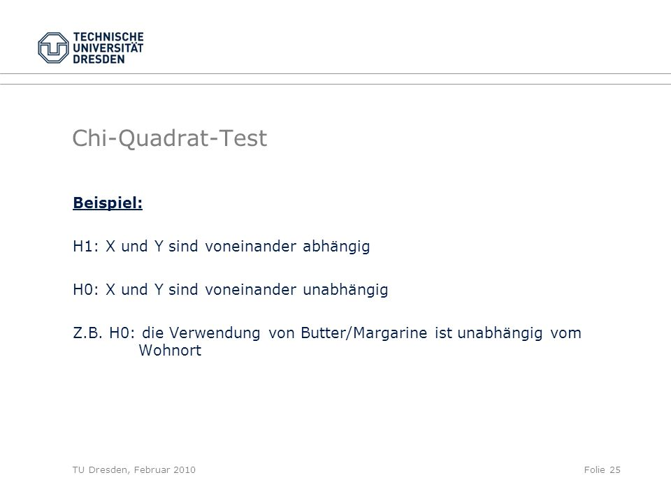 TU Dresden, Februar 2010Folie 25 Chi-Quadrat-Test Beispiel: H1: X und Y sind voneinander abhängig H0: X und Y sind voneinander unabhängig Z.B. H0: die