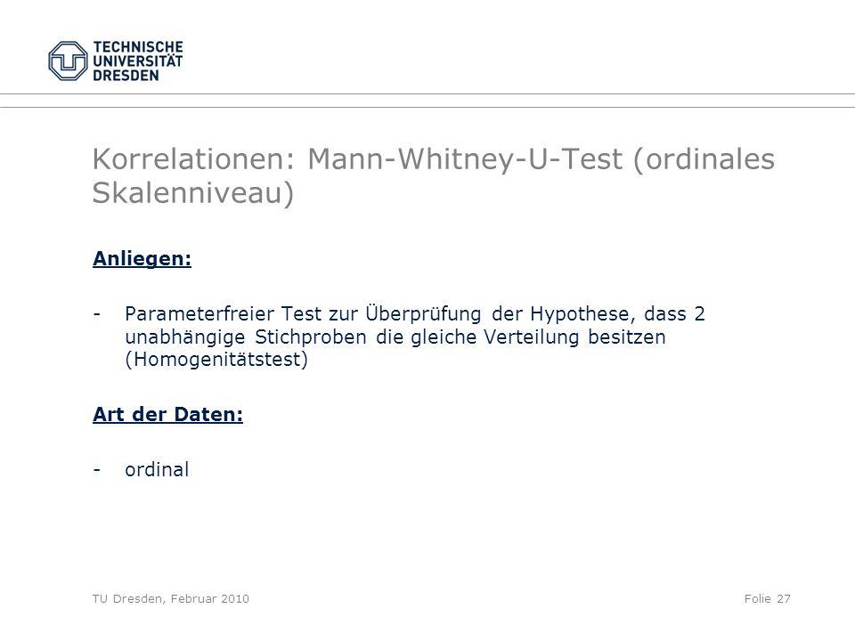 TU Dresden, Februar 2010Folie 27 Korrelationen: Mann-Whitney-U-Test (ordinales Skalenniveau) Anliegen: -Parameterfreier Test zur Überprüfung der Hypot