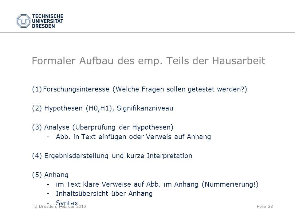 TU Dresden, Februar 2010Folie 33 Formaler Aufbau des emp. Teils der Hausarbeit (1)Forschungsinteresse (Welche Fragen sollen getestet werden?) (2) Hypo