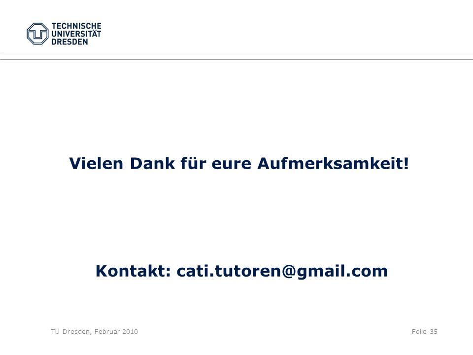 TU Dresden, Februar 2010Folie 35 Vielen Dank für eure Aufmerksamkeit! Kontakt: cati.tutoren@gmail.com