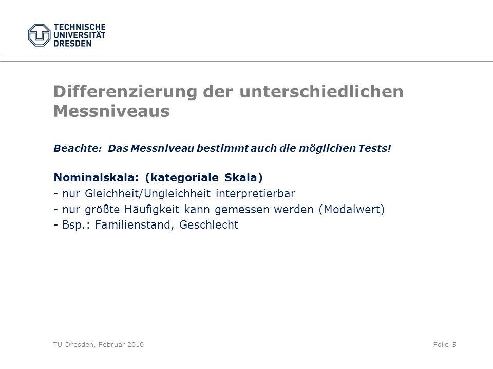 TU Dresden, Februar 2010Folie 5 Differenzierung der unterschiedlichen Messniveaus Beachte: Das Messniveau bestimmt auch die möglichen Tests! Nominalsk