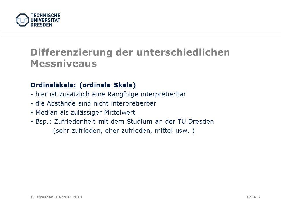 TU Dresden, Februar 2010Folie 6 Differenzierung der unterschiedlichen Messniveaus Ordinalskala: (ordinale Skala) - hier ist zusätzlich eine Rangfolge