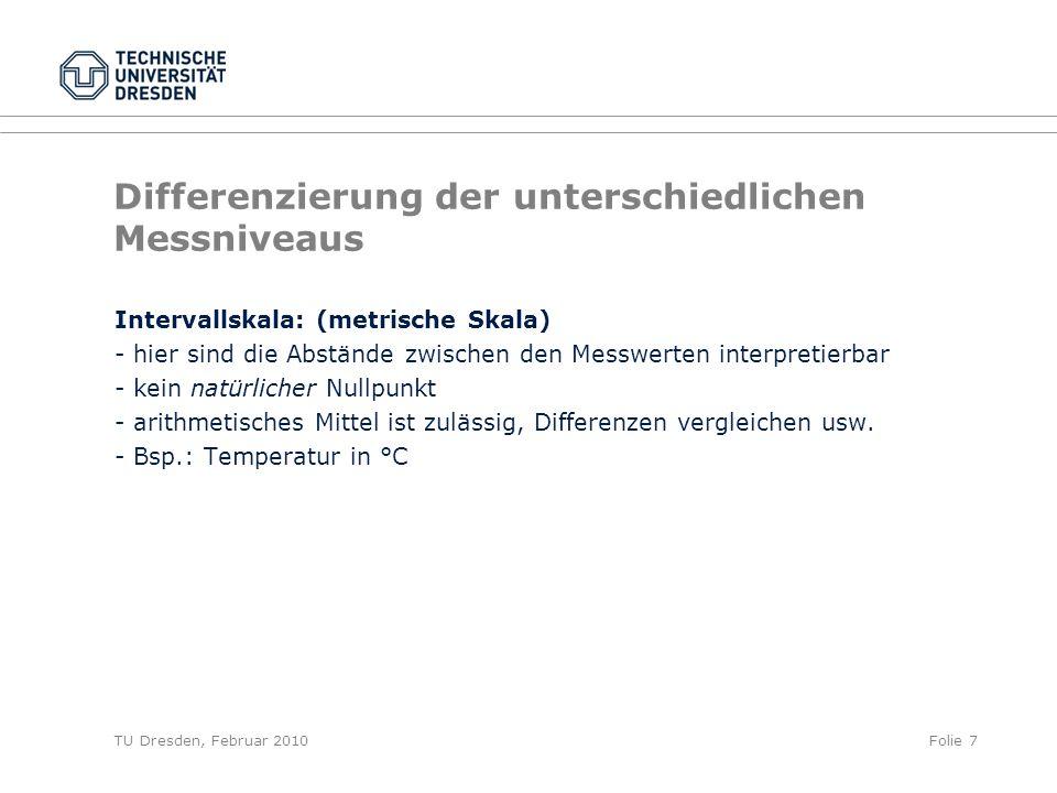 TU Dresden, Februar 2010Folie 7 Differenzierung der unterschiedlichen Messniveaus Intervallskala: (metrische Skala) - hier sind die Abstände zwischen