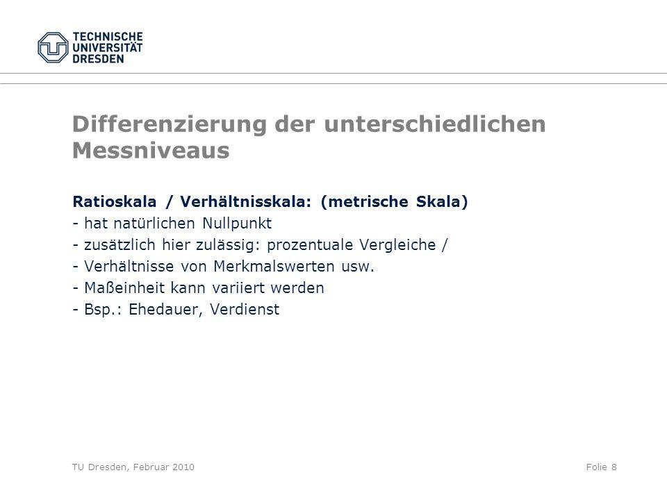 TU Dresden, Februar 2010Folie 8 Differenzierung der unterschiedlichen Messniveaus Ratioskala / Verhältnisskala: (metrische Skala) - hat natürlichen Nu