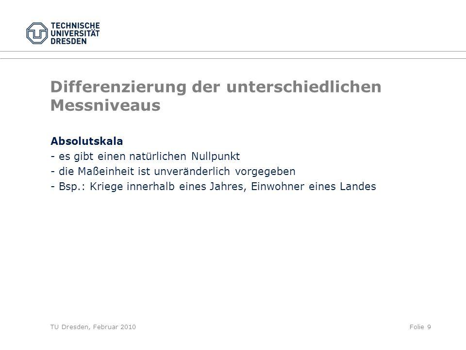 TU Dresden, Februar 2010Folie 9 Differenzierung der unterschiedlichen Messniveaus Absolutskala - es gibt einen natürlichen Nullpunkt - die Maßeinheit