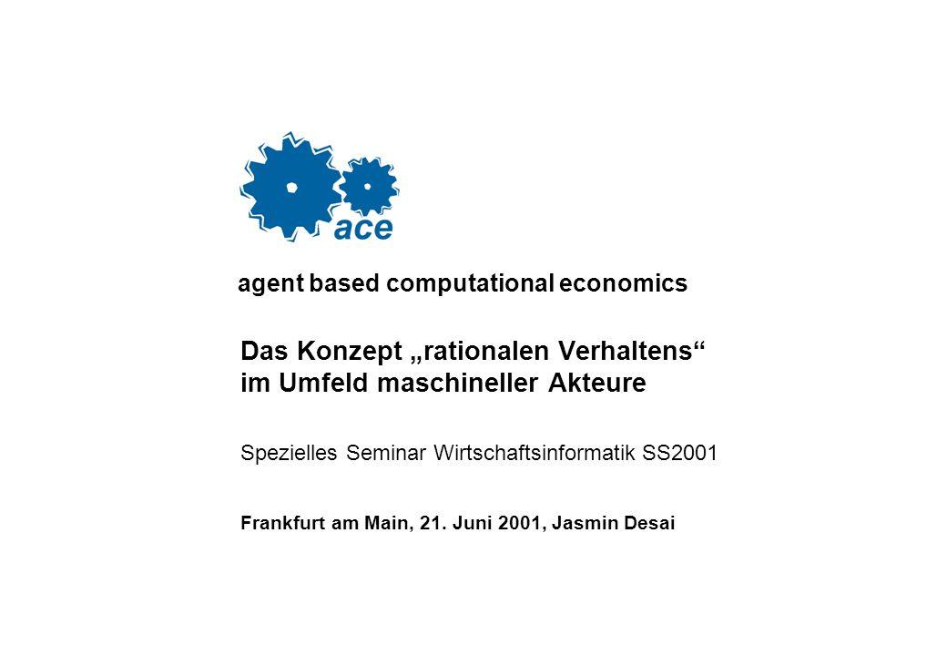 agent based computational economics Das Konzept rationalen Verhaltens im Umfeld maschineller Akteure Spezielles Seminar Wirtschaftsinformatik SS2001 Frankfurt am Main, 21.