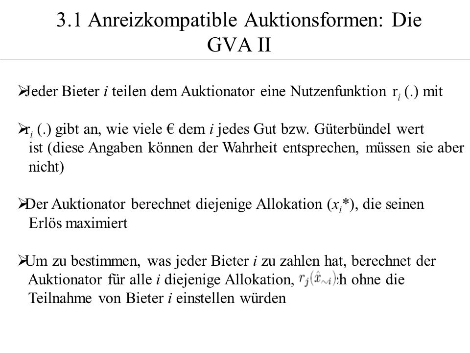 3.1 Anreizkompatible Auktionsformen: Die GVA II Jeder Bieter i teilen dem Auktionator eine Nutzenfunktion r i (.) mit r i (.) gibt an, wie viele dem i