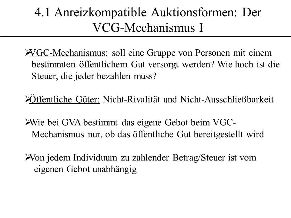 4.1 Anreizkompatible Auktionsformen: Der VCG-Mechanismus I VGC-Mechanismus: soll eine Gruppe von Personen mit einem bestimmten öffentlichem Gut versor