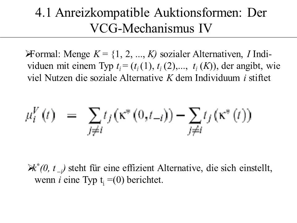 4.1 Anreizkompatible Auktionsformen: Der VCG-Mechanismus IV Formal: Menge K = {1, 2,..., K) sozialer Alternativen, I Indi- viduen mit einem Typ t i =
