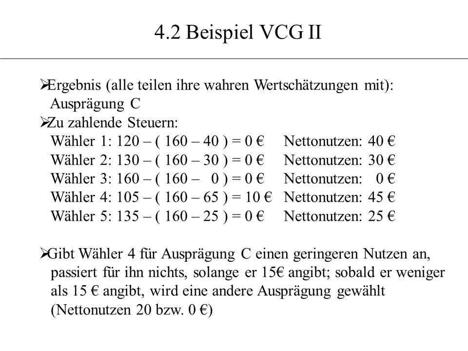4.2 Beispiel VCG II Ergebnis (alle teilen ihre wahren Wertschätzungen mit): Ausprägung C Zu zahlende Steuern: Wähler 1: 120 – ( 160 – 40 ) = 0 Nettonu