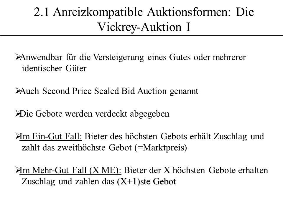 2.1 Anreizkompatible Auktionsformen: Die Vickrey-Auktion I Anwendbar für die Versteigerung eines Gutes oder mehrerer identischer Güter Auch Second Pri